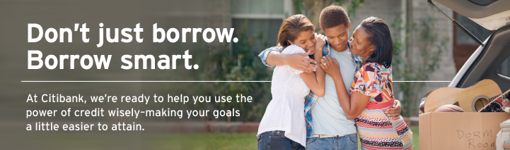 Don't just borrow. Borrow smart. At Citibank, we're ready to help you use the power of credit wisely making your goals a little easier to attain