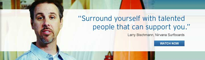 """Surround yourself with talented people that who can support you."" Larry Bischmann, Nirvana Surfboards"